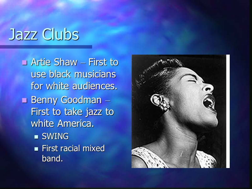 Jazz Clubs Artie Shaw – First to use black musicians for white audiences. Benny Goodman – First to take jazz to white America.