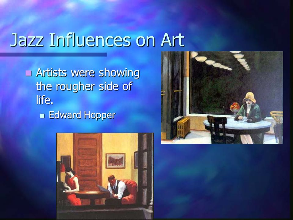 Jazz Influences on Art Artists were showing the rougher side of life.