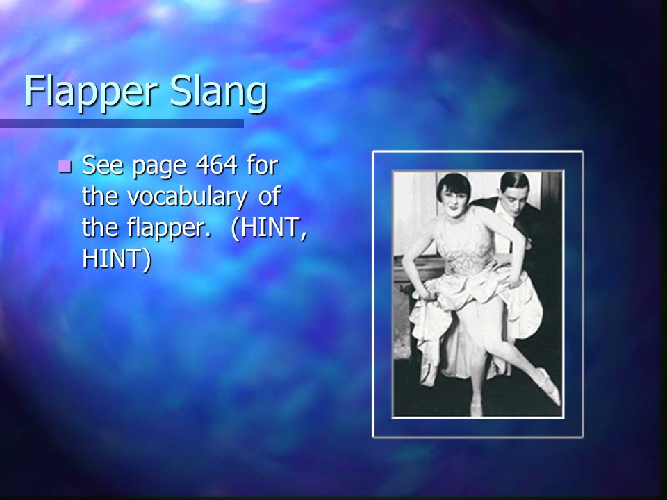 Flapper Slang See page 464 for the vocabulary of the flapper. (HINT, HINT)