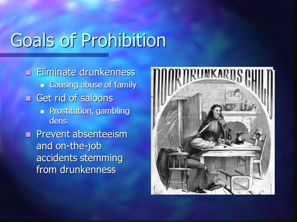 Goals of Prohibition Eliminate drunkenness Get rid of saloons