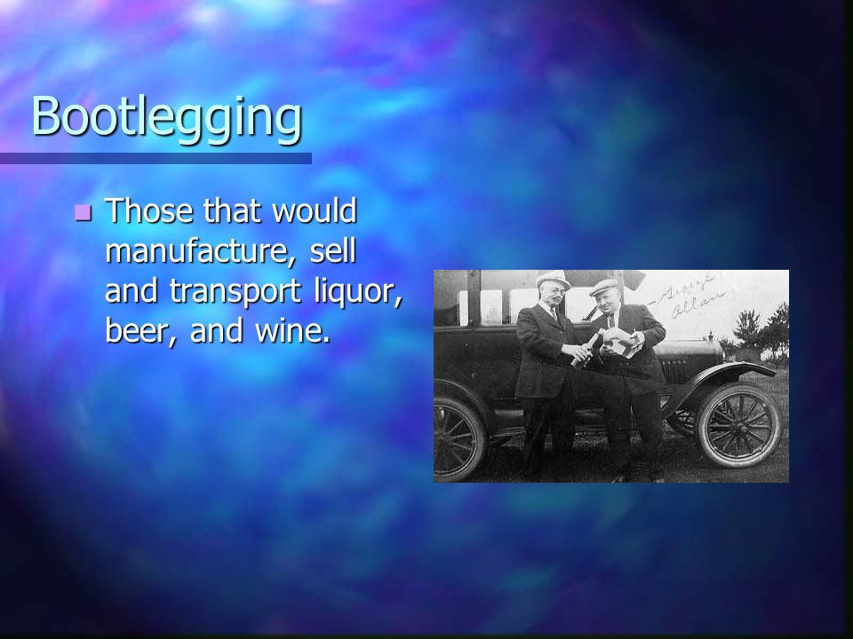 Bootlegging Those that would manufacture, sell and transport liquor, beer, and wine.
