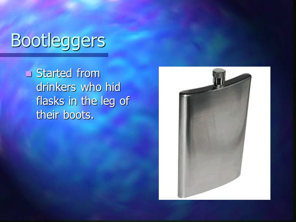 Bootleggers Started from drinkers who hid flasks in the leg of their boots.