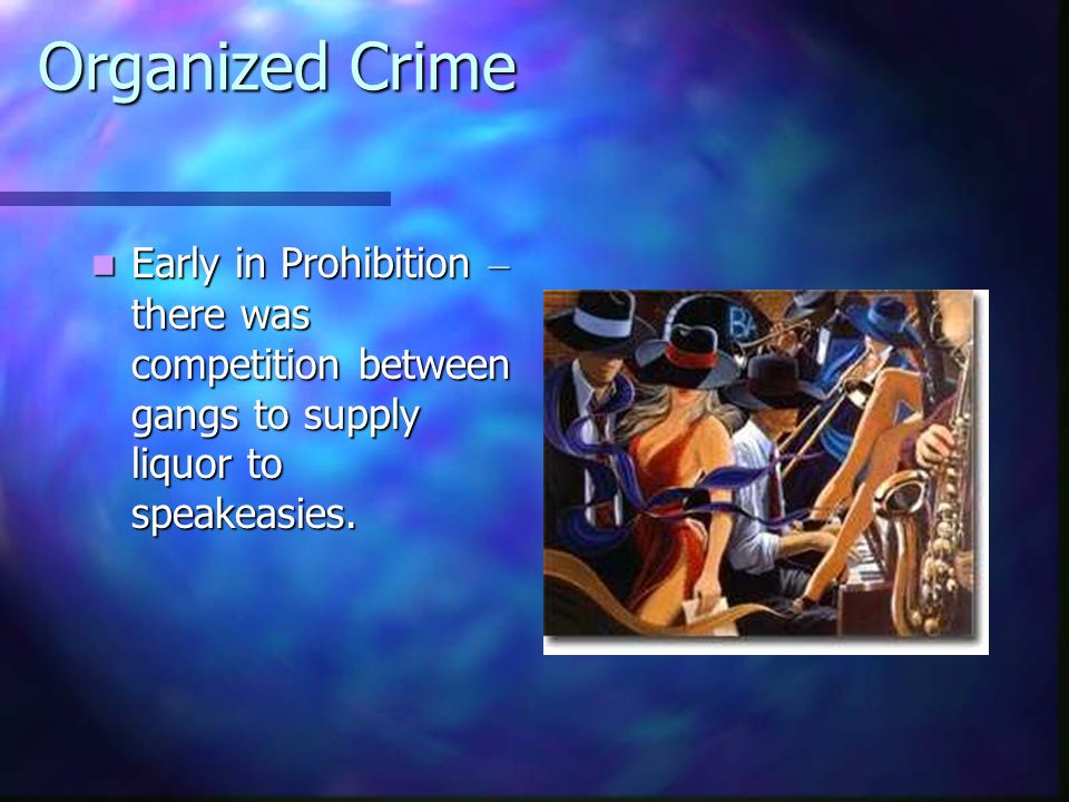 Organized Crime Early in Prohibition – there was competition between gangs to supply liquor to speakeasies.