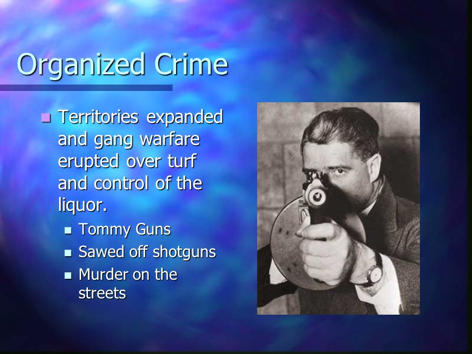 Organized Crime Territories expanded and gang warfare erupted over turf and control of the liquor. Tommy Guns.