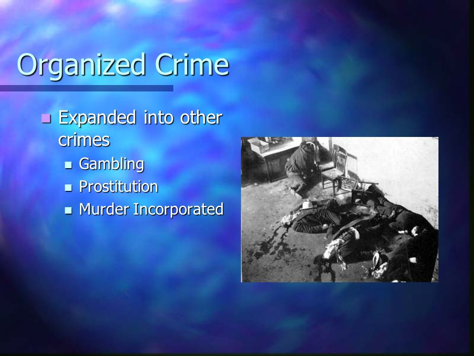 Organized Crime Expanded into other crimes Gambling Prostitution