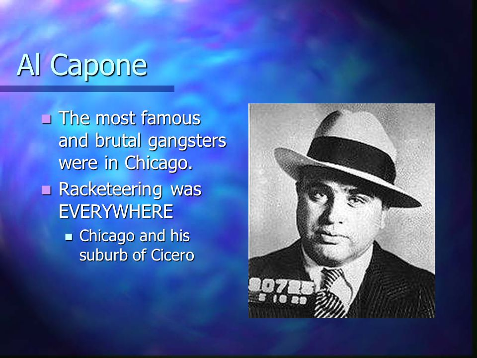 Al Capone The most famous and brutal gangsters were in Chicago.