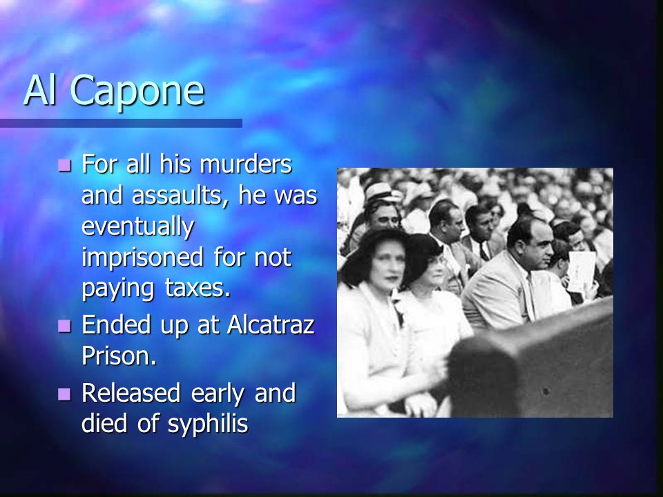 Al Capone For all his murders and assaults, he was eventually imprisoned for not paying taxes. Ended up at Alcatraz Prison.