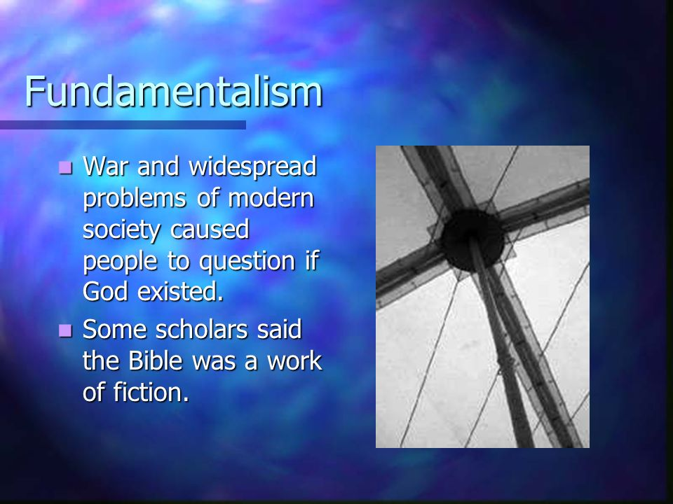 Fundamentalism War and widespread problems of modern society caused people to question if God existed.