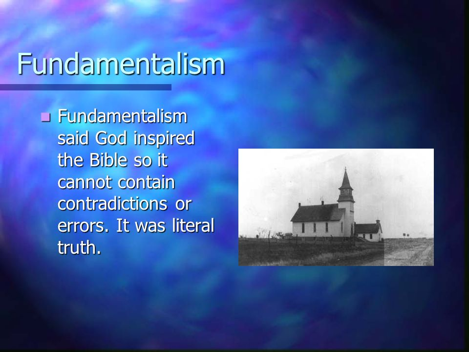 Fundamentalism Fundamentalism said God inspired the Bible so it cannot contain contradictions or errors.