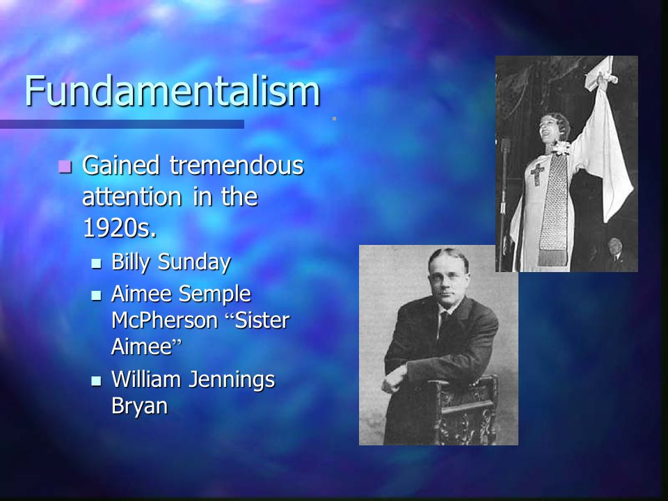 Fundamentalism Gained tremendous attention in the 1920s. Billy Sunday