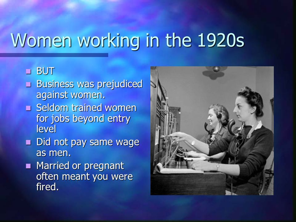 Women working in the 1920s BUT Business was prejudiced against women.