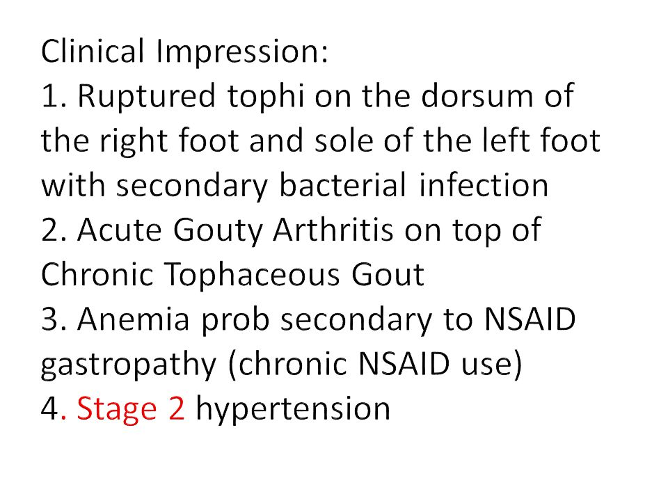 Clinical Impression: 1. Ruptured tophi on the dorsum of the right foot and sole of the left foot with secondary bacterial infection 2. Acute Gouty Arthritis on top of Chronic Tophaceous Gout 3. Anemia prob secondary to NSAID gastropathy (chronic NSAID use) 4. Stage 2 hypertension