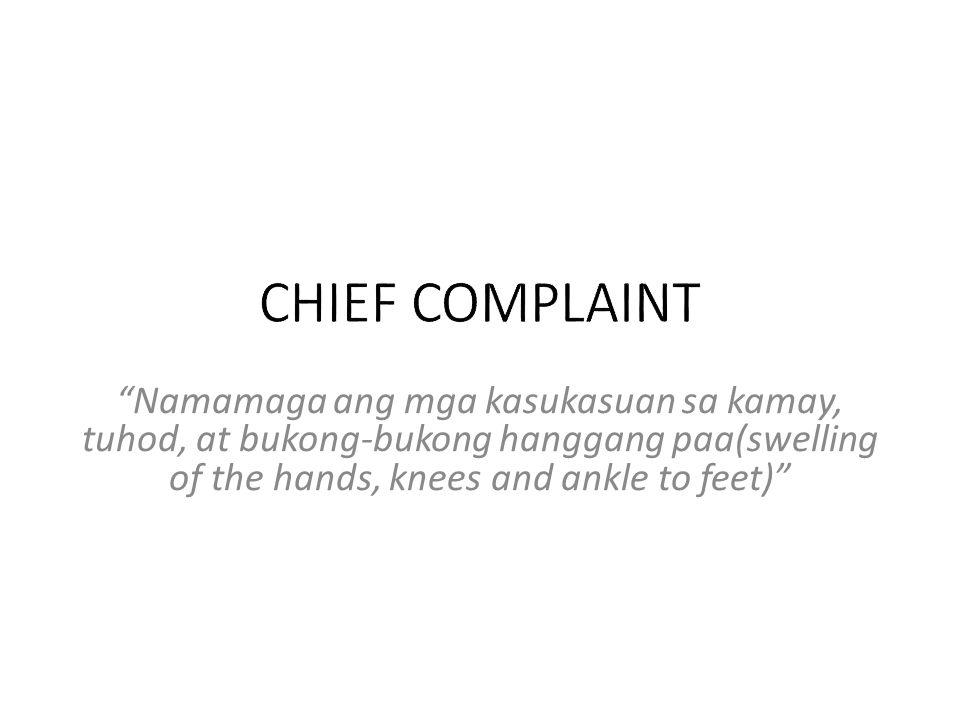 CHIEF COMPLAINT Namamaga ang mga kasukasuan sa kamay, tuhod, at bukong-bukong hanggang paa(swelling of the hands, knees and ankle to feet)