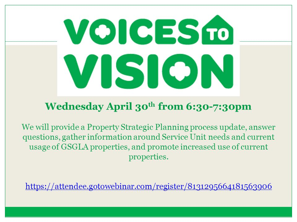 Wednesday April 30th from 6:30-7:30pm We will provide a Property Strategic Planning process update, answer questions, gather information around Service Unit needs and current usage of GSGLA properties, and promote increased use of current properties.