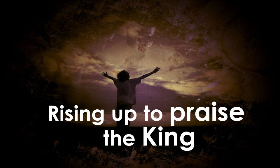 Rising up to praise the King