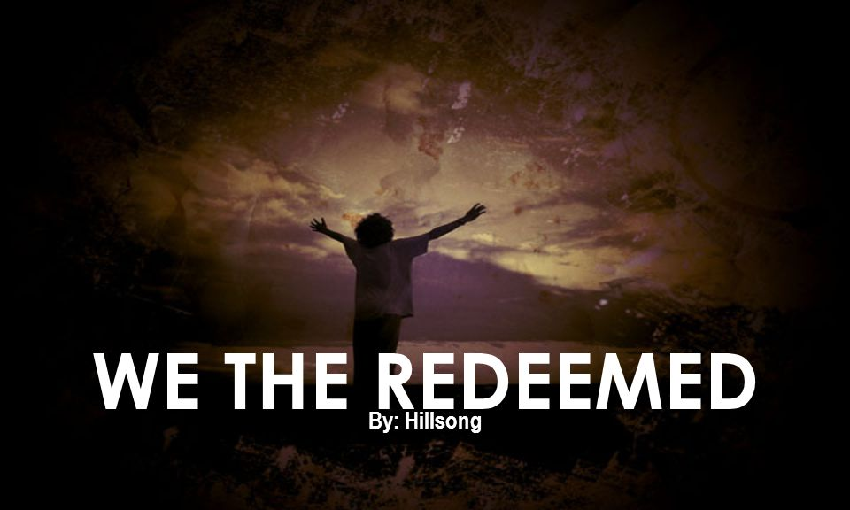 WE THE REDEEMED By: Hillsong