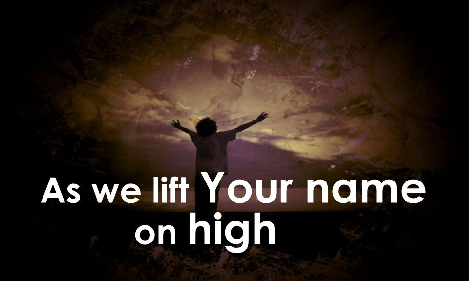 As we lift Your name on high