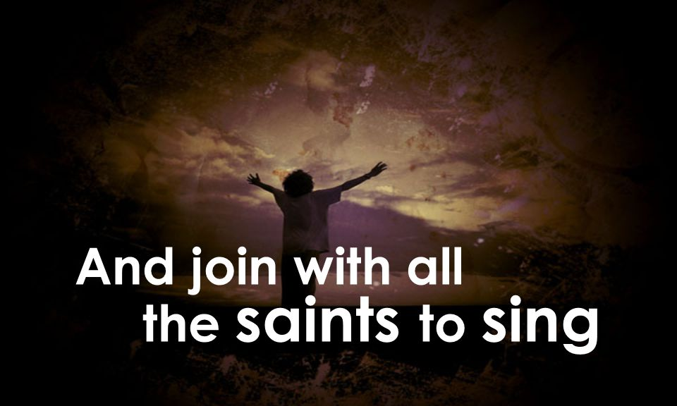 And join with all the saints to sing