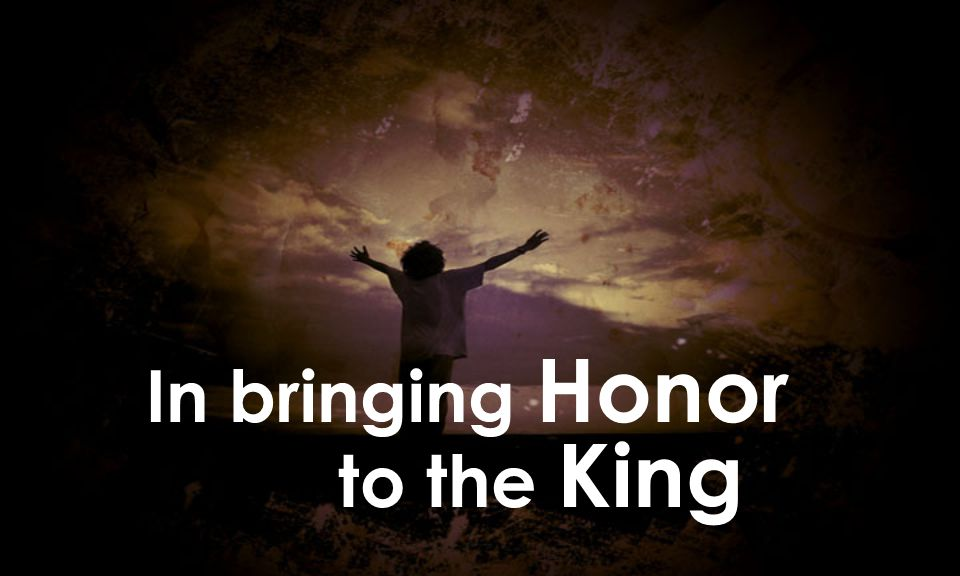 In bringing Honor to the King