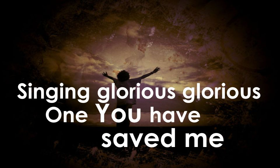 Singing glorious glorious One You have