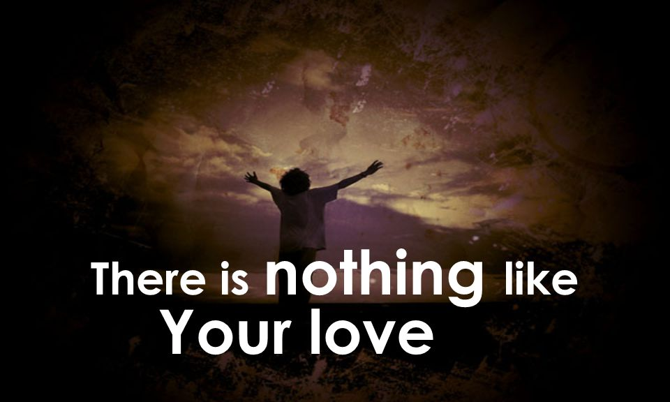 There is nothing like Your love