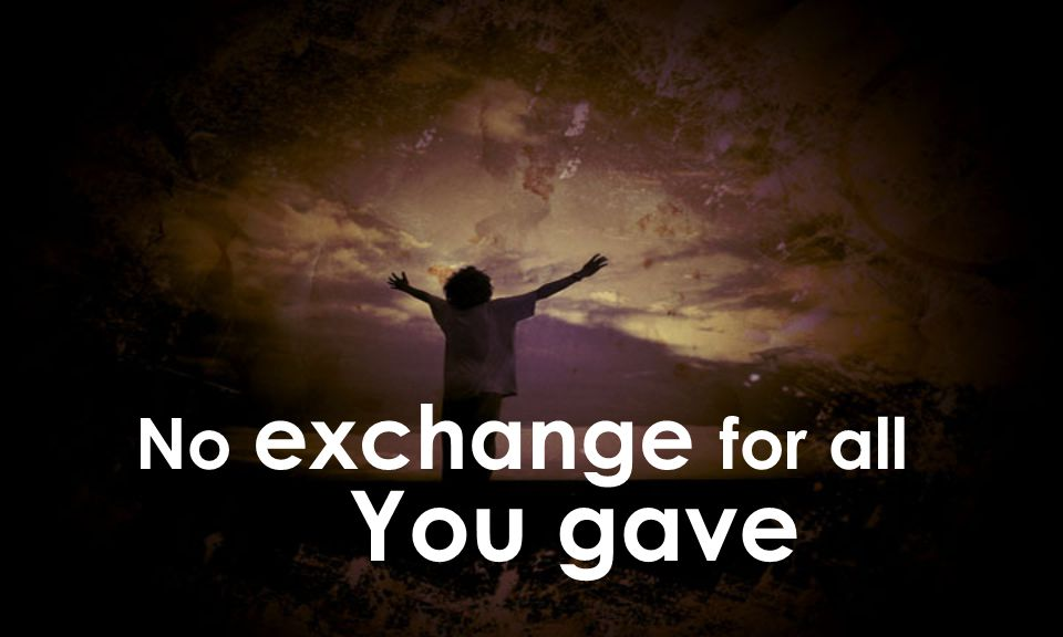 No exchange for all You gave
