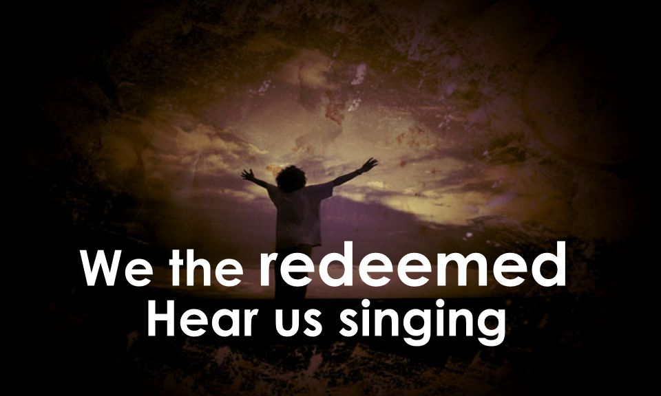 We the redeemed Hear us singing