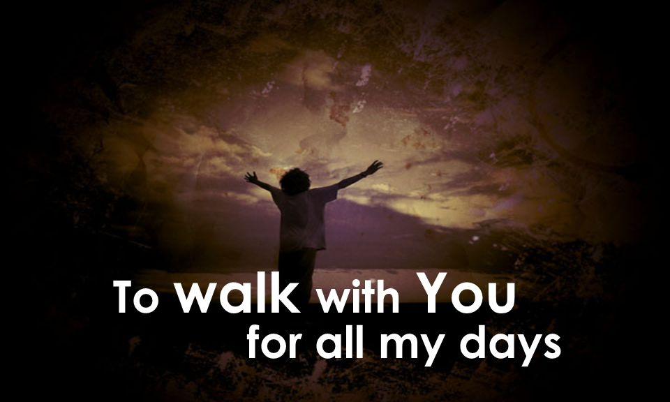 To walk with You for all my days