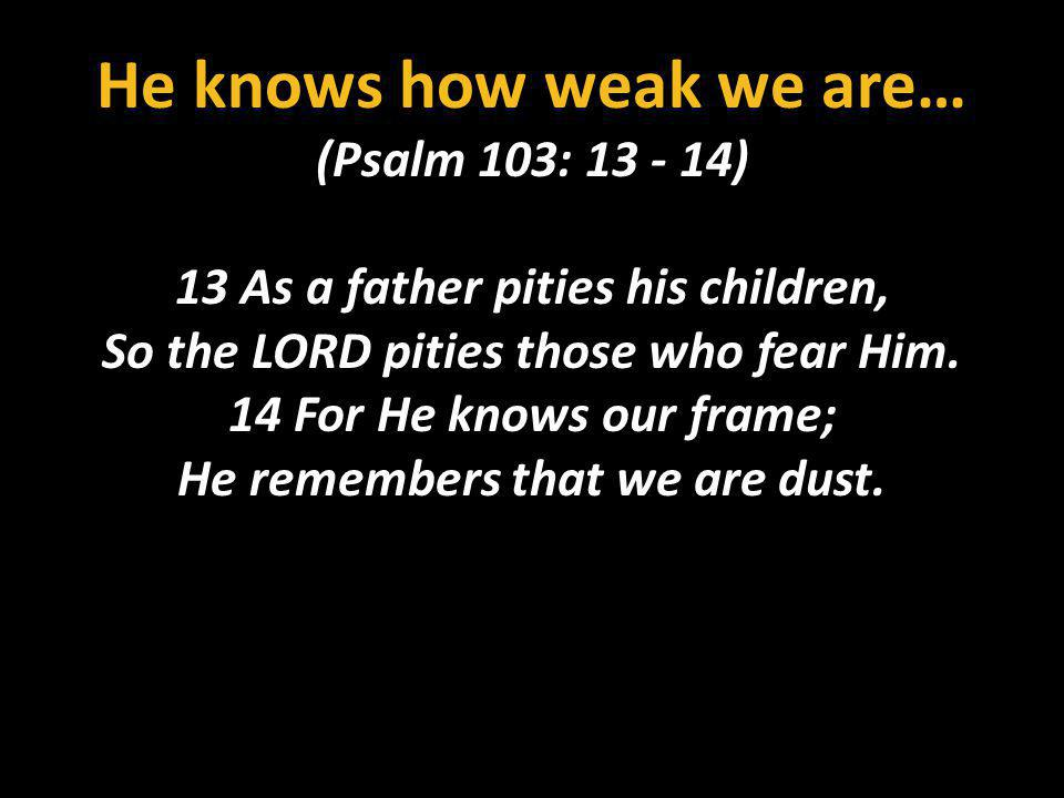 He knows how weak we are…