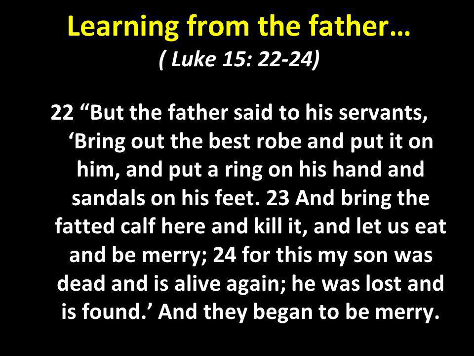 Learning from the father… ( Luke 15: 22-24)
