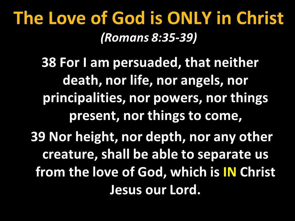 The Love of God is ONLY in Christ (Romans 8:35-39)