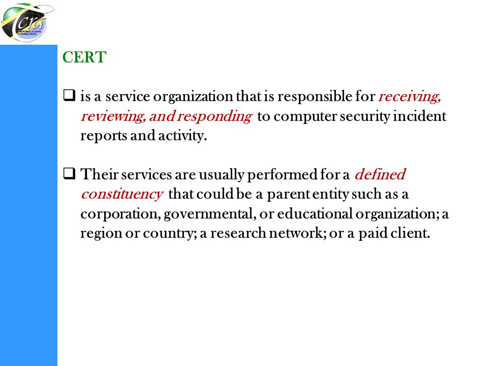 CERT is a service organization that is responsible for receiving, reviewing, and responding to computer security incident reports and activity.