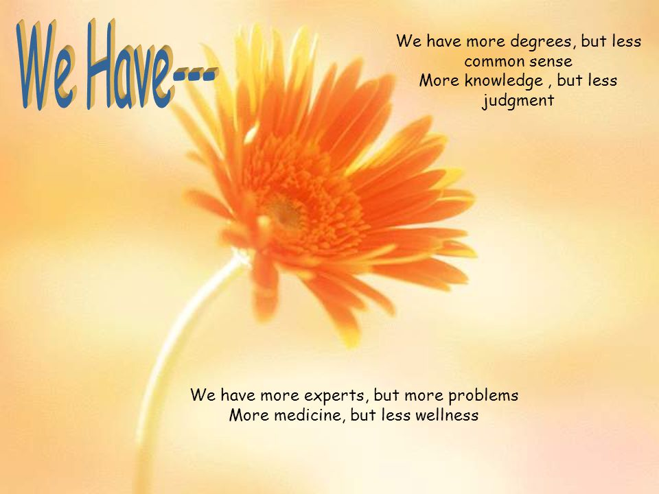 We Have--- We have more degrees, but less common sense