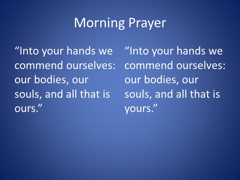 Morning Prayer Into your hands we commend ourselves: our bodies, our souls, and all that is ours.
