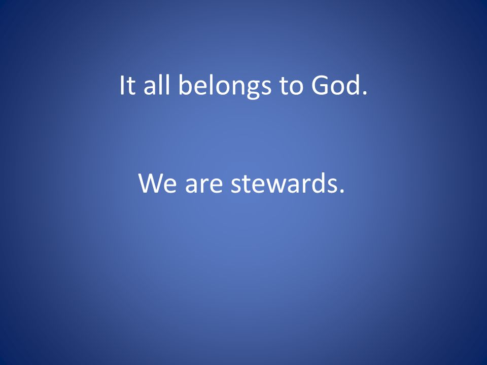 It all belongs to God. We are stewards.