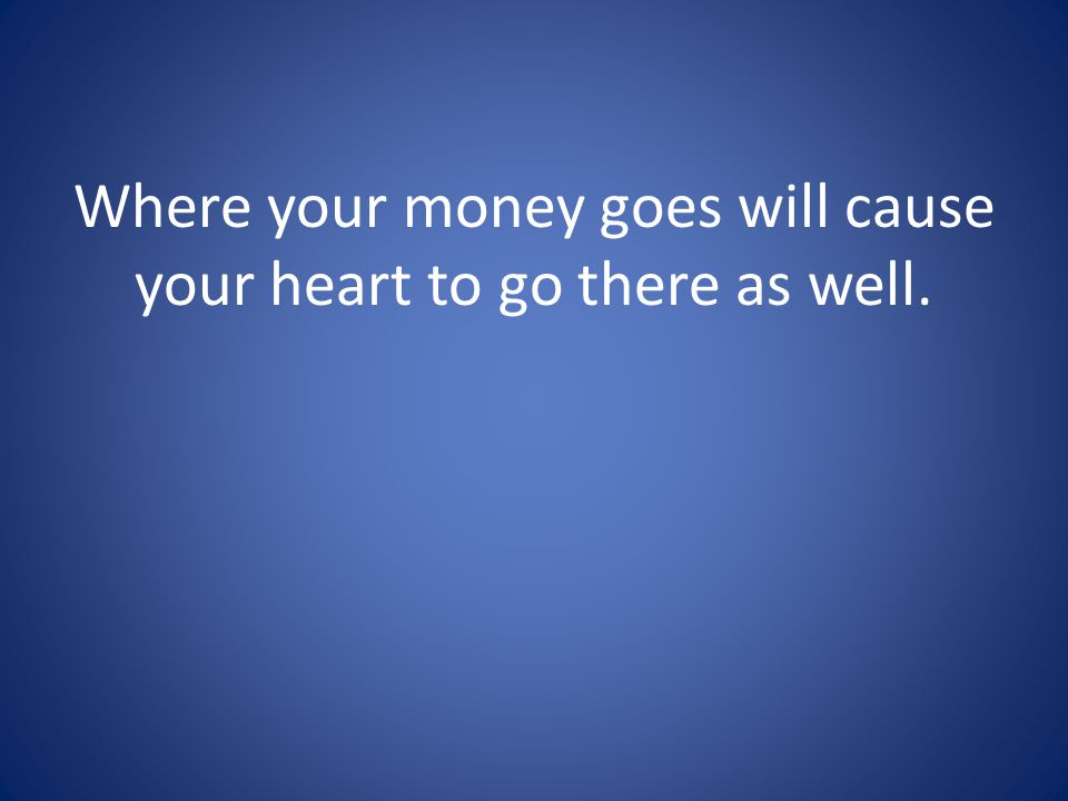 Where your money goes will cause your heart to go there as well.