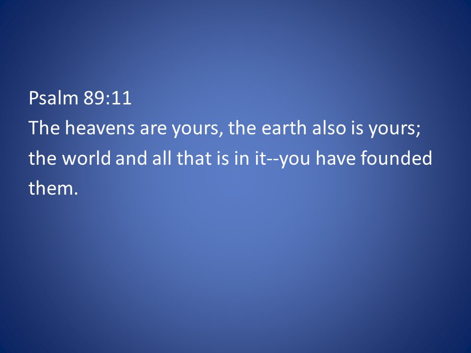 Psalm 89:11 The heavens are yours, the earth also is yours; the world and all that is in it--you have founded them.