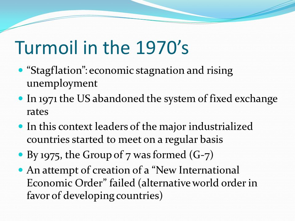 Turmoil in the 1970's Stagflation : economic stagnation and rising unemployment. In 1971 the US abandoned the system of fixed exchange rates.