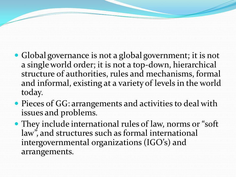 Global governance is not a global government; it is not a single world order; it is not a top-down, hierarchical structure of authorities, rules and mechanisms, formal and informal, existing at a variety of levels in the world today.