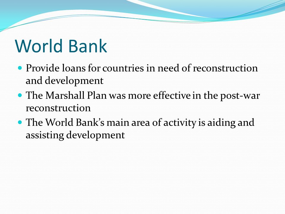World Bank Provide loans for countries in need of reconstruction and development.