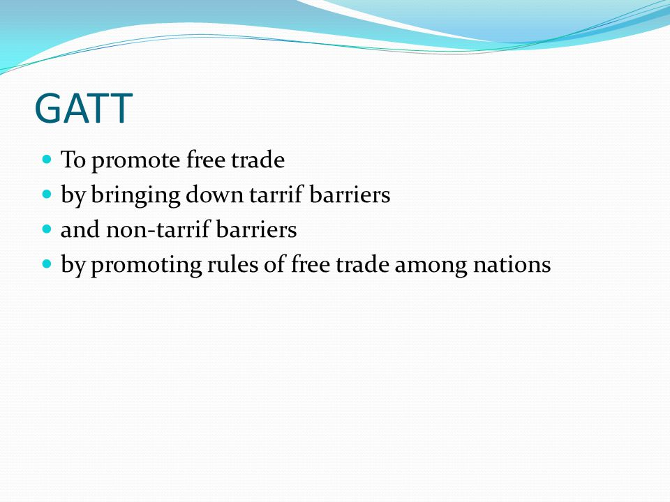 GATT To promote free trade by bringing down tarrif barriers