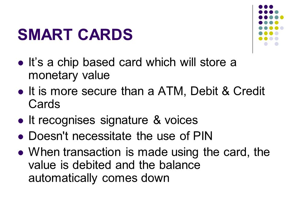 SMART CARDS It's a chip based card which will store a monetary value