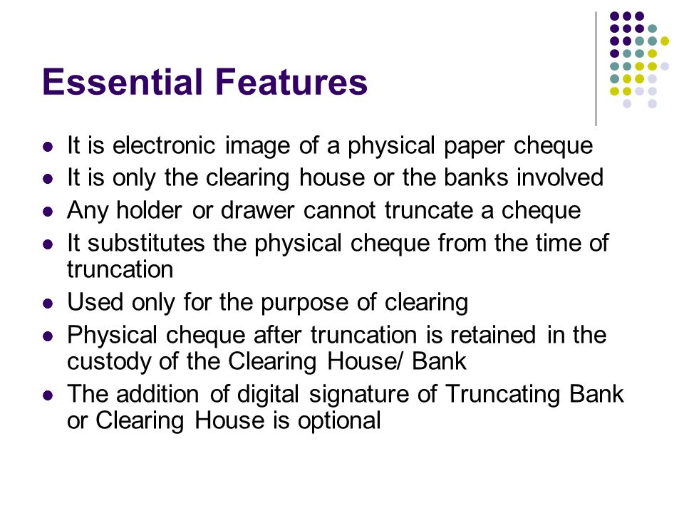 Essential Features It is electronic image of a physical paper cheque