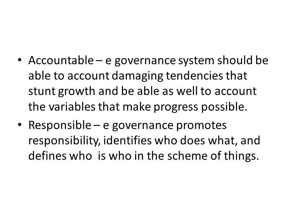 Accountable – e governance system should be able to account damaging tendencies that stunt growth and be able as well to account the variables that make progress possible.