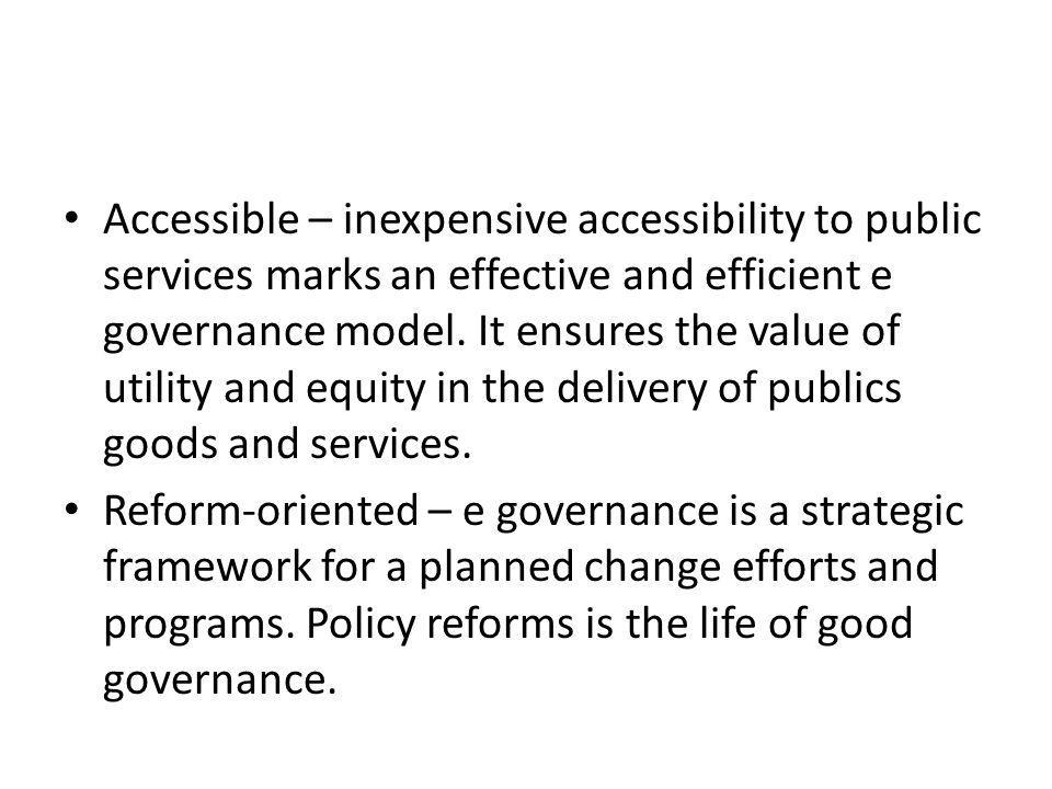 Accessible – inexpensive accessibility to public services marks an effective and efficient e governance model. It ensures the value of utility and equity in the delivery of publics goods and services.