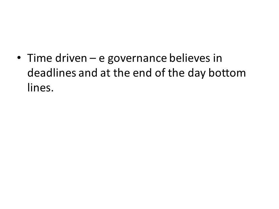 Time driven – e governance believes in deadlines and at the end of the day bottom lines.