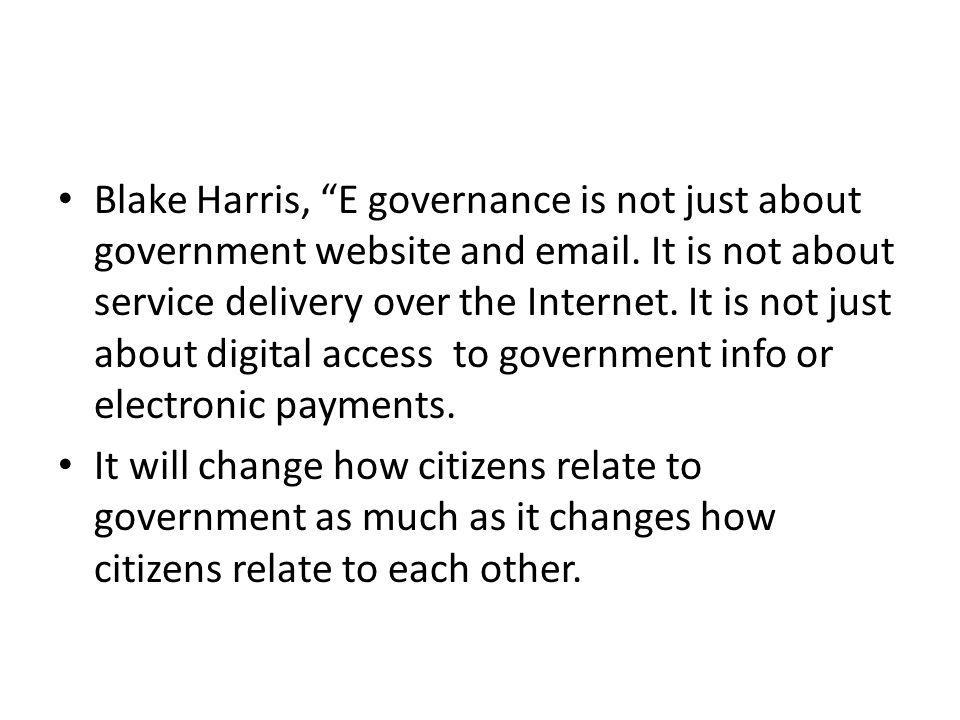 Blake Harris, E governance is not just about government website and email. It is not about service delivery over the Internet. It is not just about digital access to government info or electronic payments.
