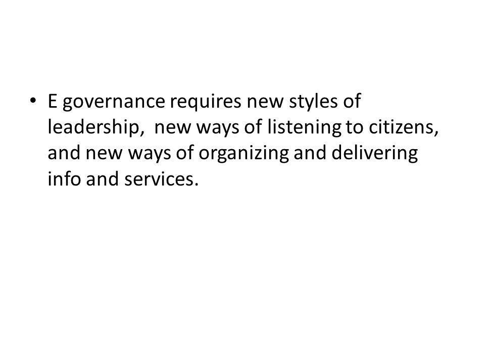 E governance requires new styles of leadership, new ways of listening to citizens, and new ways of organizing and delivering info and services.