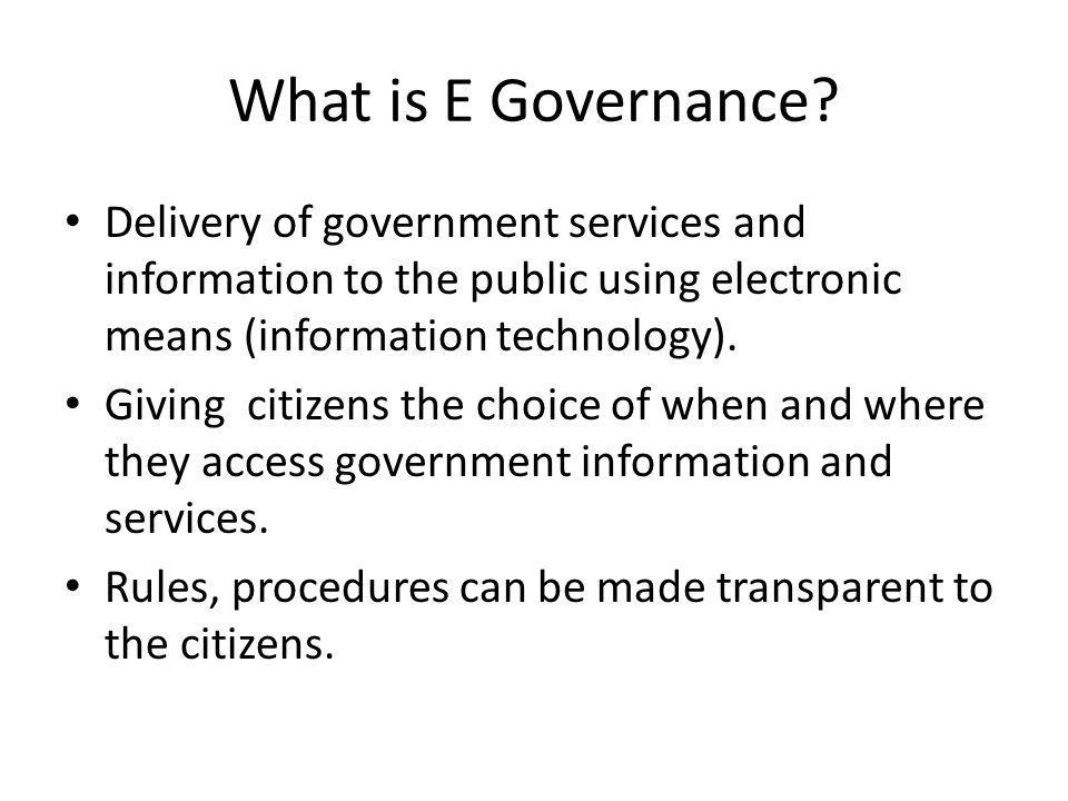 What is E Governance Delivery of government services and information to the public using electronic means (information technology).