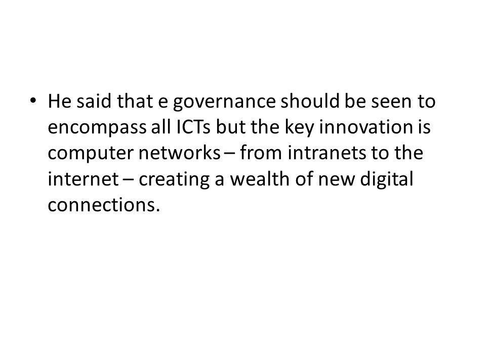 He said that e governance should be seen to encompass all ICTs but the key innovation is computer networks – from intranets to the internet – creating a wealth of new digital connections.
